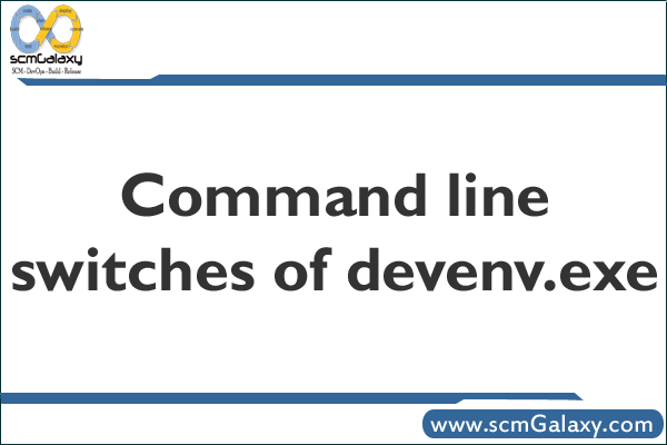 Command line switches of devenv.exe | Devenv command line switches Guide