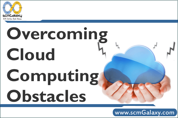 Overcoming Cloud Computing Obstacles – Cloud Computing adoption challenges