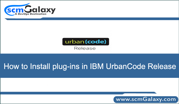 How to Install plug-ins in IBM UrbanCode Release