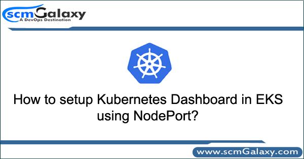 How to setup Kubernetes Dashboard in EKS using NodePort?